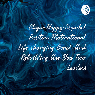 Eligio Happy Esquibel Positive Motivational Life-changing Coach And Rebuilding Are You Two Leaders