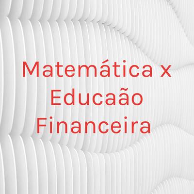Matemática x Educação Financeira