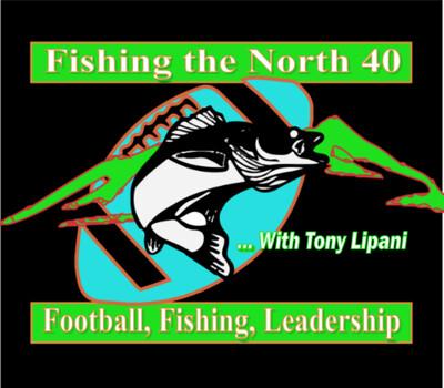 Fishing The North 40, Football & Leadership with Tony Lipani