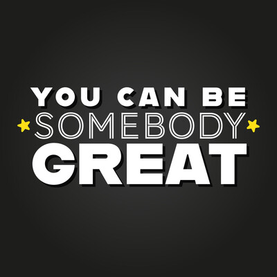 You Can Be Somebody Great