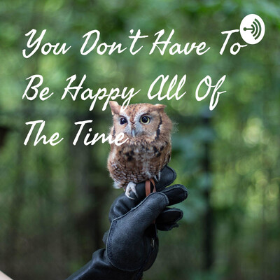 You Don't Have To Be Happy All Of The Time