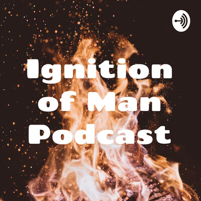 Ignition of Man Podcast