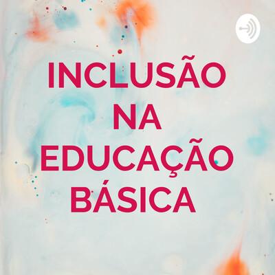 INCLUSÃO NA EDUCAÇÃO BÁSICA