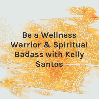 Be a Wellness Warrior & Spiritual Badass with Kelly Santos