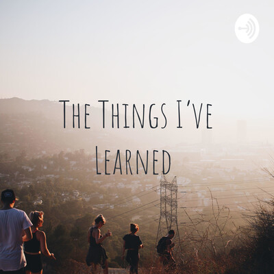 The Things I've Learned