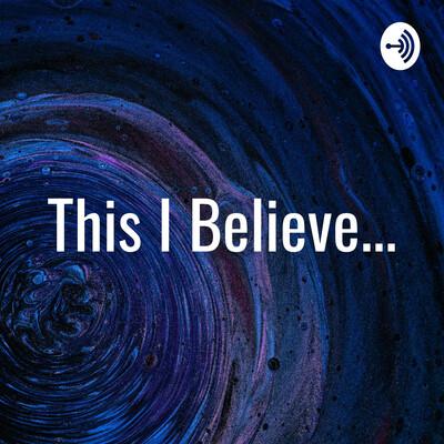 This I Believe...