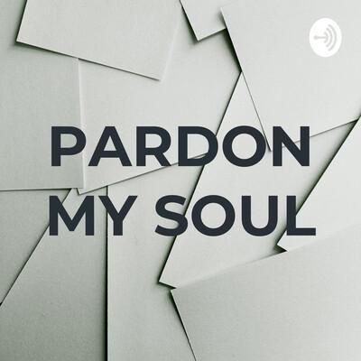 PARDON MY SOUL