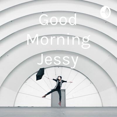 Good Morning Jessy