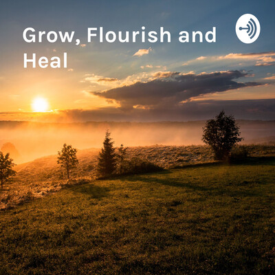Grow, Flourish and Heal: Discussions, Mindfulness and Positive Affirmations Podcast