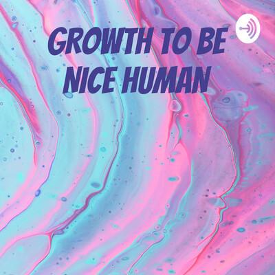 GROWTH TO BE NICE HUMAN