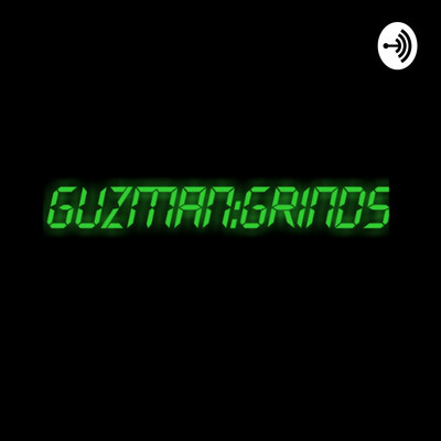 Guzman Grinds PODCAST