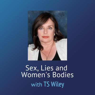 Sex, Lies and Women's Bodies with TS Wiley