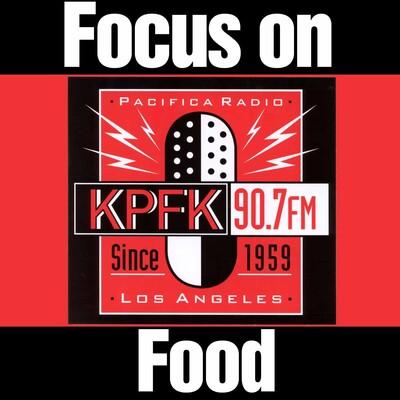 Focus on Food FM on KPFK 90.7FM   Los Angeles, CA