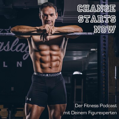 CHANGE STARTS NOW - Der Fitness-Podcast mit Deinem Figurexperten
