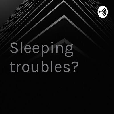 Sleeping troubles?