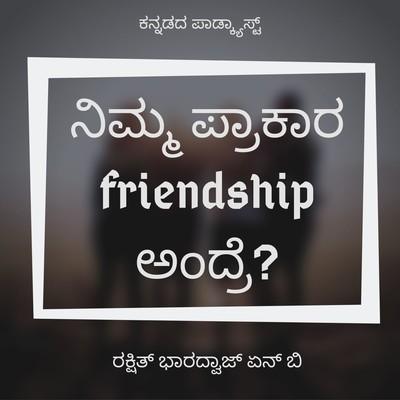 ನಿಮ್ಮ ಪ್ರಕಾರ Friendship ಅಂದ್ರೆ?