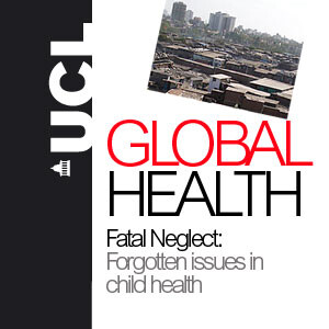 Fatal Neglect: Forgotten issues in child health - UCL Global Health Symposium - Audio