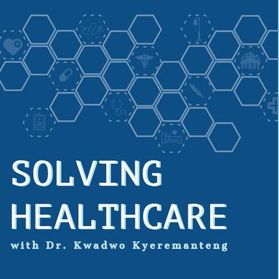 Solving Healthcare with Dr. Kwadwo Kyeremanteng