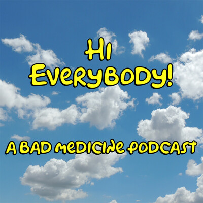 Hi Everybody - A Bad Medicine Podcast