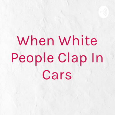 When White People Clap In Cars