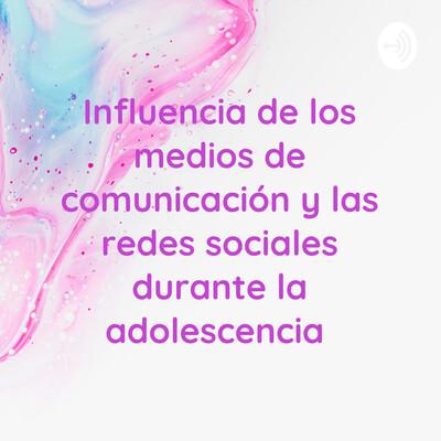 Influencia de los medios de comunicación y las redes sociales durante la adolescencia