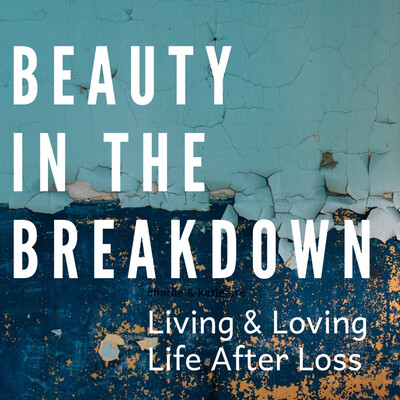 Beauty In The Breakdown: Living & Loving Life After Loss