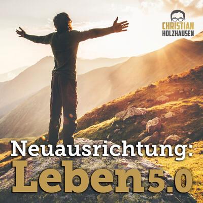 Neuausrichtung: Leben5.0 - mit Christian Holzhausen.