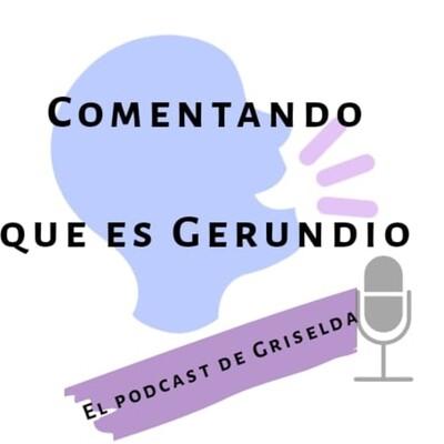 Comentando que es gerundio. El podcast de Griselda