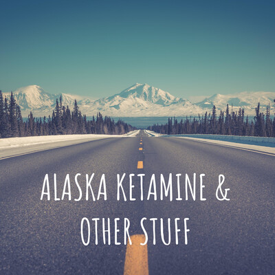 ALASKA KETAMINE & OTHER STUFF