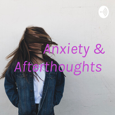 Anxiety & Afterthoughts