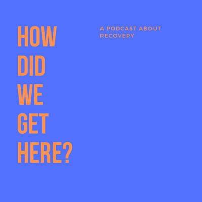 How Did We Get Here (A Podcast About Recovery)