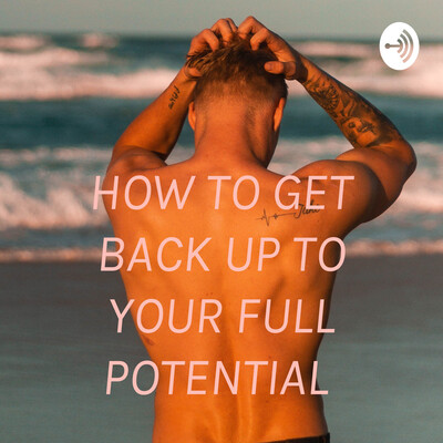 HOW TO GET BACK UP TO YOUR FULL POTENTIAL