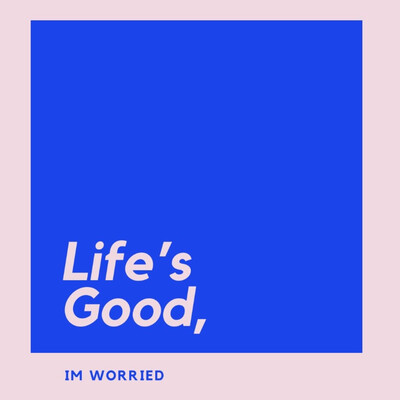 Life's Good, I'm Worried
