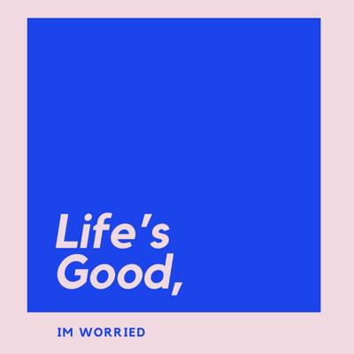 Life's Good, I'm Worried