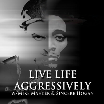 Live Life Aggressively Podcast w/Mike Mahler & Sincere Hogan