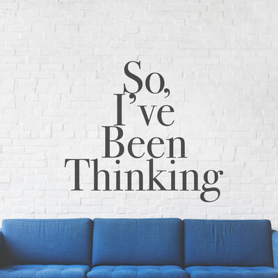 So, I've Been Thinking