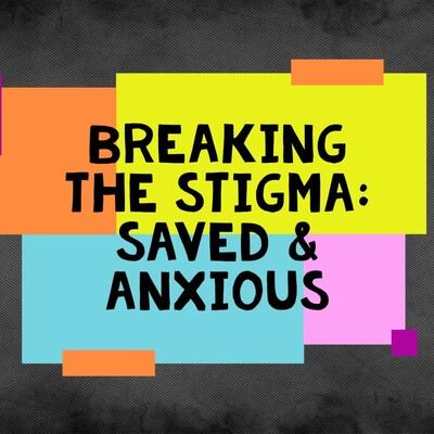 Breaking the Stigma: Saved & Anxious