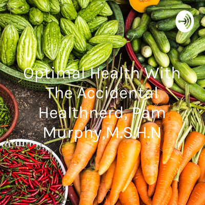 Optimal Health With The Accidental Healthnerd, Pam Murphy,M.S.H.N