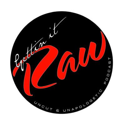 Gettin It RAW! The Juiciest Podcast Around.