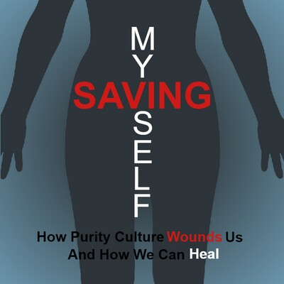 Saving Myself: How Purity Culture Wounds Us, And How We Can Heal