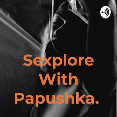 Sexplore With Papushka.