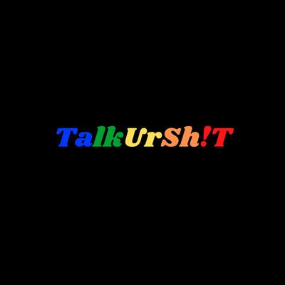 TalkUrSh!T