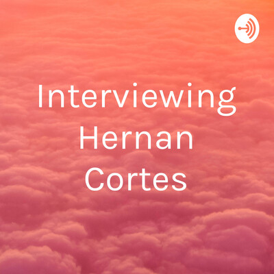 Interviewing Hernan Cortes