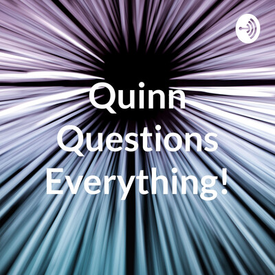 Quinn Questions Everything!
