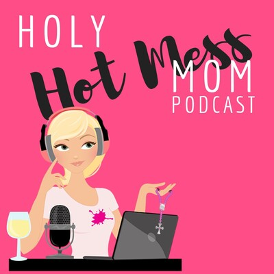 Holy Hot Mess Mom Podcast