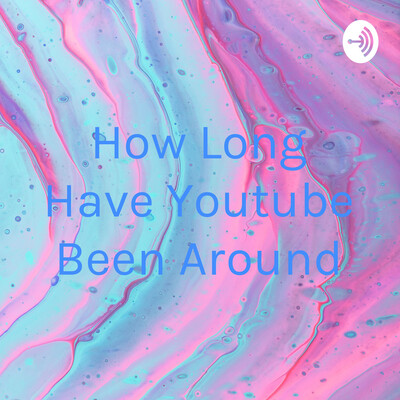 How Long Have Youtube Been Around