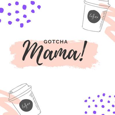 Gotcha Mama