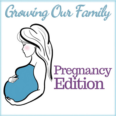 Growing Our Family - Pregnancy Podcast