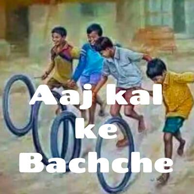 Aaj kal ke Bachche