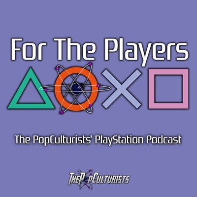 For The Players - The PopCulturists' PlayStation Podcast